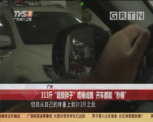 """广州 313斤""""超级胖子""""嗜睡成瘾 开车都能""""秒睡"""""""
