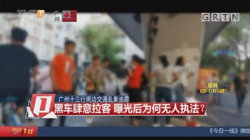 广州十三行周边交通乱象追踪:黑车肆意拉客 曝光后为何无人执法?
