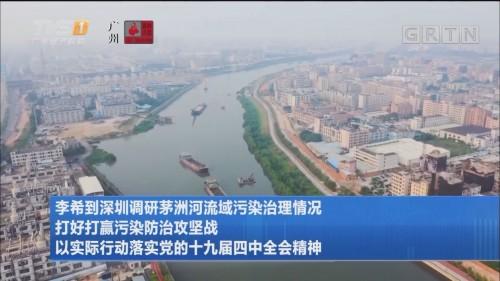 李希到深圳调研茅洲河流域污染治理情况 打好打赢污染防治攻坚战 以实际行动落实党的十九届四中全会精神