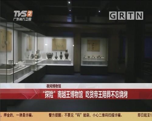 """夜间博物馆 """"探险""""南越王博物馆 吃货帝王陪葬不忘烧烤"""