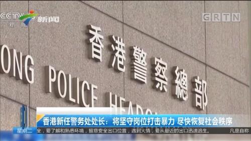 香港新任警务处处长:将坚守岗位打击暴力 尽快恢复社会秩序