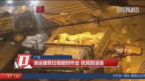 广州:清运建筑垃圾超时作业 扰民到凌晨