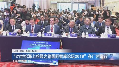 """""""21世纪海上丝绸之路国际智库论坛2019""""在广州举行"""