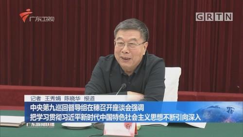 中央第九巡回督导组在穗召开座谈会强调 把学习贯彻习近平新时代中国特色社会主义思想不断引向深入