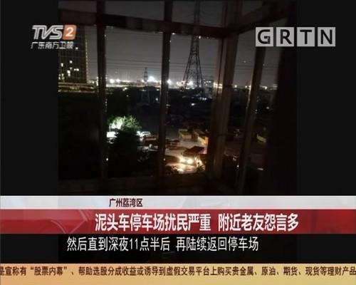 广州荔湾区:泥头车停车场扰民严重 附近老友怨言多