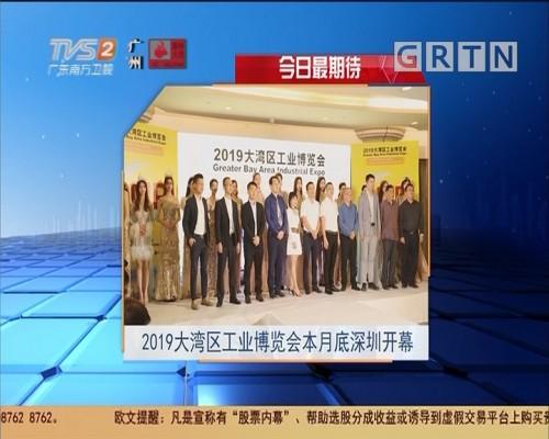 今日最期待:2019大湾区工业博览会本月底深圳开幕