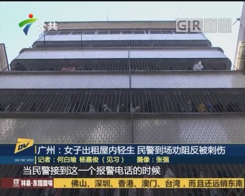 (DV现场)广州:女子出租屋内轻生 民警到场劝阻反被刺伤