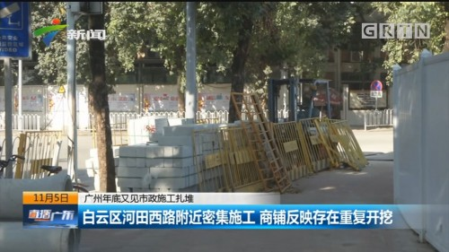 广州年底又见市政施工扎堆:白云区河田西路附近密集施工 商铺反映存在重复开挖