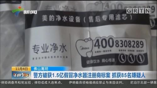 佛山高明:警方破获1.5亿假冒净水器注册商标案 抓获85名嫌疑人