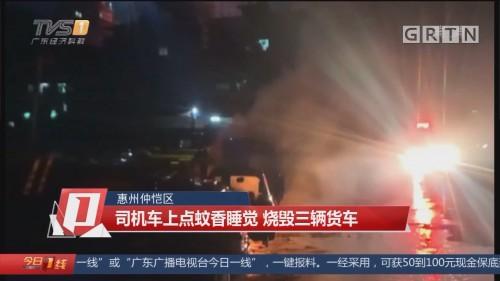 惠州仲恺区:司机车上点蚊香睡觉 烧毁三辆货车