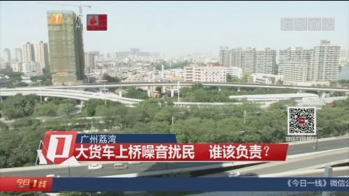 广州荔湾:大货车上桥噪音扰民 谁该负责?