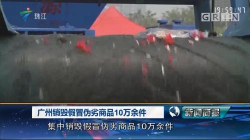 广州销毁假冒伪劣商品10万余件