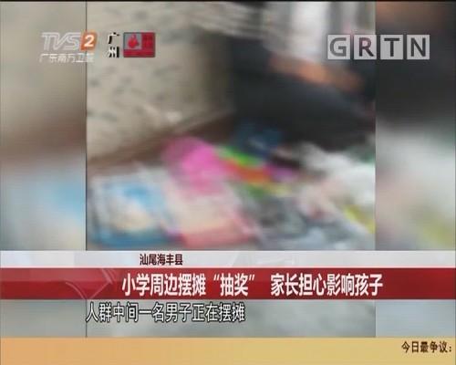 """汕尾海丰县:小学周边摆摊""""抽奖"""" 家长担心影响孩子"""