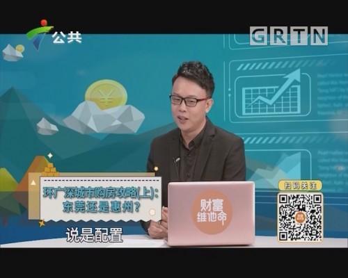 [2019-11-09]财富维他命:环广深城市购房攻略(上):东莞还是惠州?