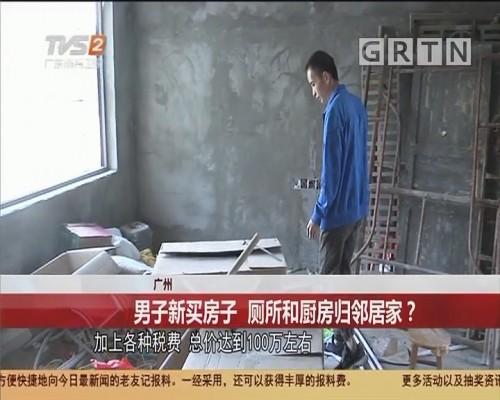 广州 男子新买房子 厕所和厨房归邻居家?