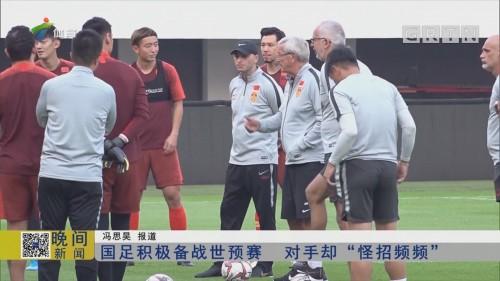 """国足积极备战世预赛 对手却""""怪招频频"""""""