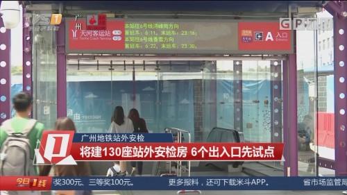 广州地铁站外安检 将建130座站外安检房 6个出入口先试点