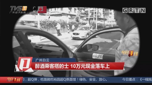 广州白云:醉酒乘客搭的士 10万元现金落车上