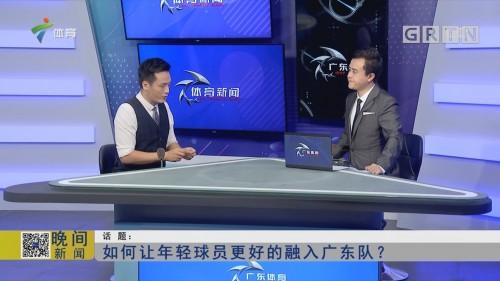 话题:如何让年轻球员更好的融入广东队?