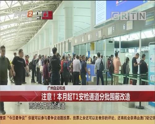 广州白云机场:注意!本月起T1安检通道分批围蔽改造