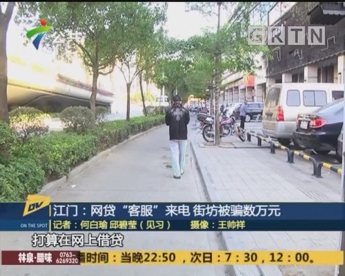 "(DV现场)江门:网贷""客服""来电 街坊被骗数万元"