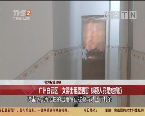 警方权威通报 广州白云区:女婴出租屋遇害 嫌疑人竟是她奶奶