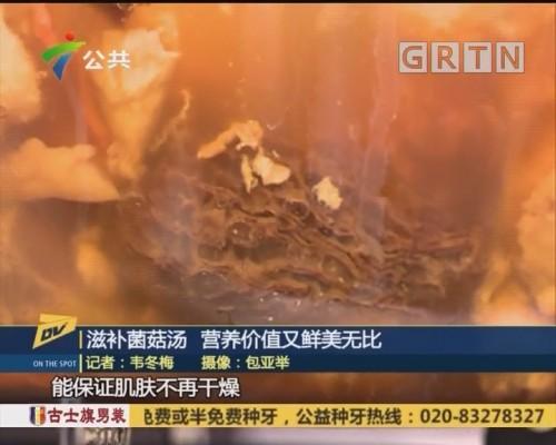 (DV现场)滋补菌菇汤 营养价值又鲜美无比