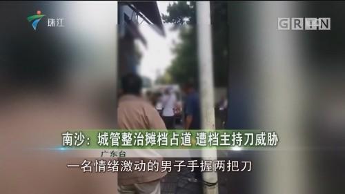 南沙:城管整治摊档占道 遭档主持刀威胁