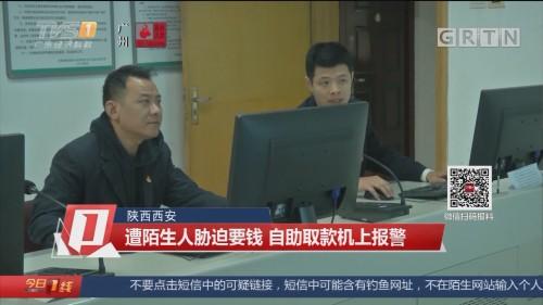 陕西西安 遭陌生人胁迫要钱 自助取款机上报警