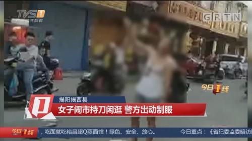 揭阳揭西县:女子闹市持刀闲逛 警方出动制服