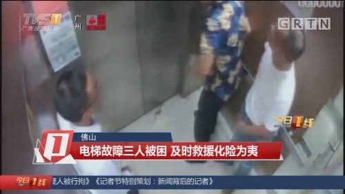 佛山 电梯故障三人被困 及时救援化险为夷