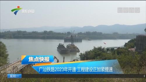 广汕铁路2023年开通 工程建设正加紧提速