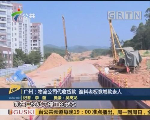 (DV现场)广州:物流公司代收货款 谁料老板竟卷款走人