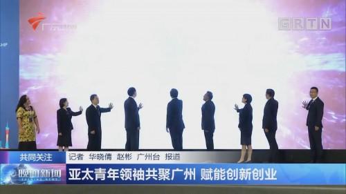 亚太青年领袖共聚广州 赋能创新创业