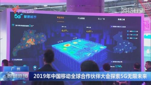广州:2019年中国移动全球合作伙伴大会探索5G无限未来