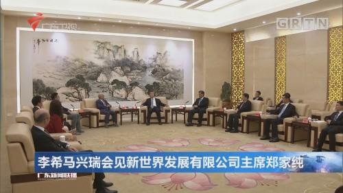 李希马兴瑞会见新世界发展有限公司主席郑家纯