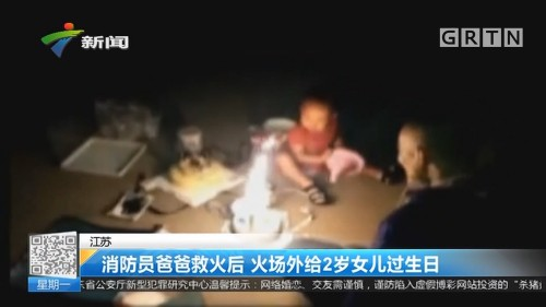 江苏:消防员爸爸救火后 火场外给2岁女儿过生日