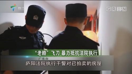 """""""老赖""""飞刀 暴力抵抗法院执行"""