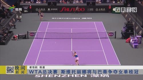 WTA总决赛 斯维托丽娜将与巴蒂争夺女单桂冠
