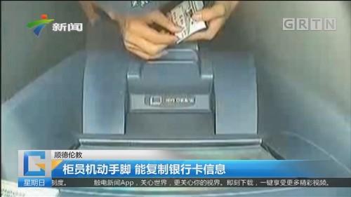顺德伦教:柜员机动手脚 能复制银行卡信息