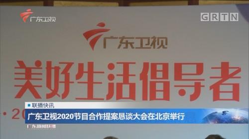广东卫视2020节目合作提案恳谈大会在北京举行