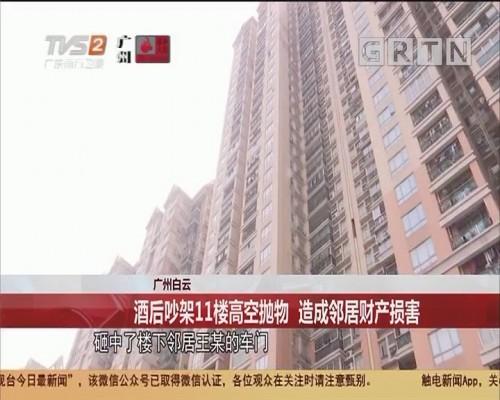 广州白云 酒后吵架11楼高空抛物 造成邻居财产损害
