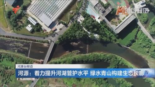 河源:着力提升河湖管护水平 绿水青山构建生态长廊