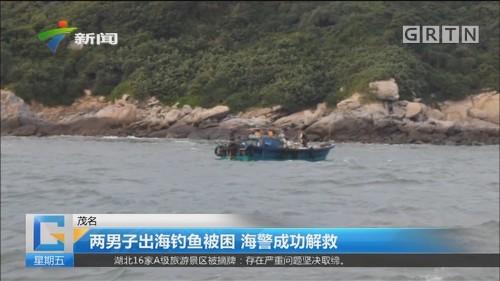 茂名 两男子出海钓鱼被困 海警成功解救