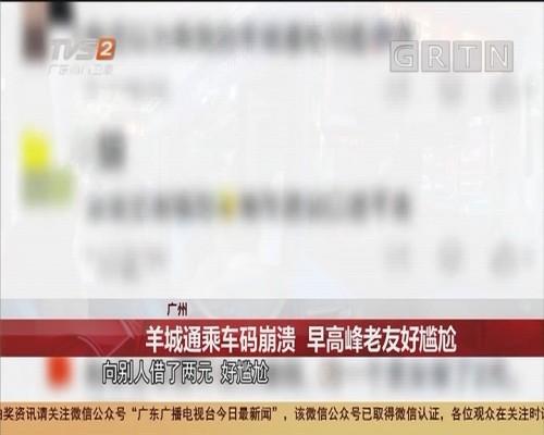 广州 羊城通乘车码崩溃 早高峰老友好尴尬