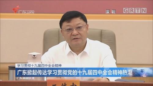 广东掀起传达学习贯彻党的十九届四中全会精神热潮