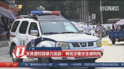 广州 女孩遭校园暴力追踪:两名涉案女生被刑拘