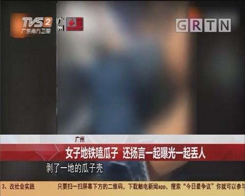 广州 女子地铁嗑瓜子 还扬言一起曝光一起丢人