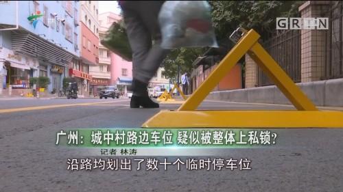广州:城中村路边车位 疑似被整体上私锁?