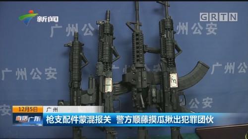 广州:枪支配件蒙混报关 警方顺藤摸瓜揪岀犯罪团伙